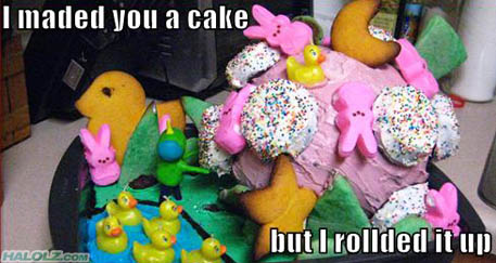 I maded you a cake but I rollded it up