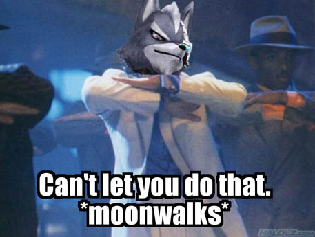 Can't let you do that. *moonwalks*