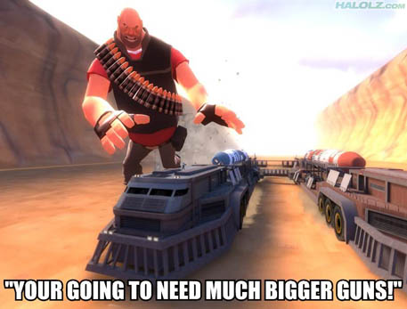 """YOUR GOING TO NEED MUCH BIGGER GUNS!"""