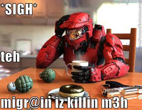 *SIGH* teh migr@in iz killin m3h