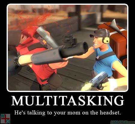 MULTITASKING - He's talking to your mom on his headset.