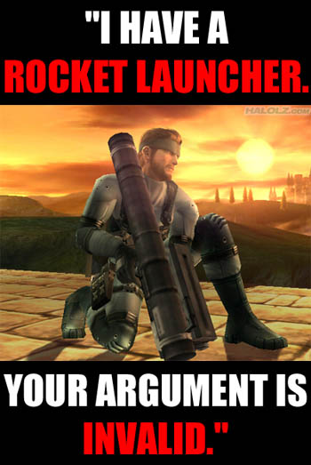 """I HAVE A ROCKET LAUNCHER. YOUR ARGUMENT IS INVALID."""