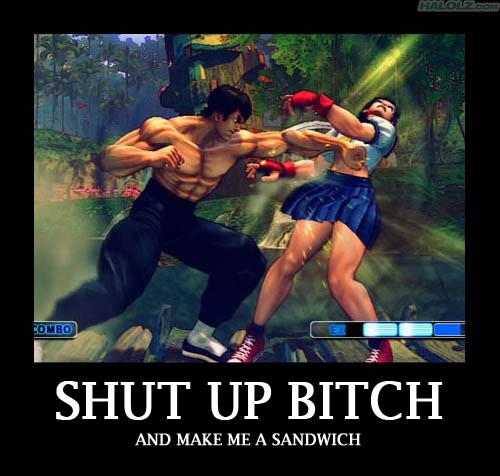 SHUT UP BITCH AND MAKE ME A SANDWICH