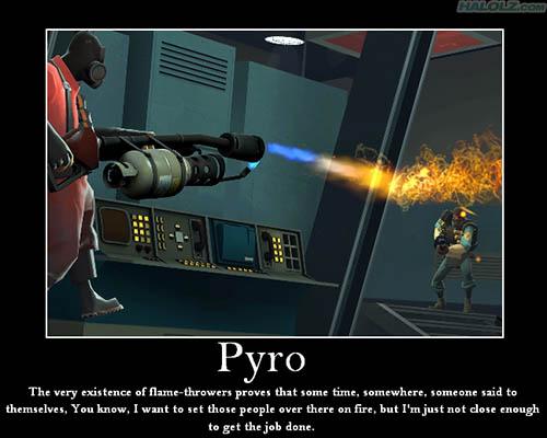 Pyro - The very existence of flame-throwers proves that some time, somewhere, someone said to themselves, You know, I want to set those people over there on fire, but I'm just not close enough to get the job done.
