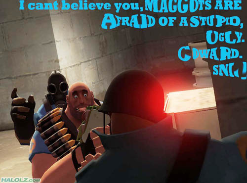 I cant believe you, MAGGOTS ARE AFRAID OF A STUPID, UGLY. COWARD. SNI-!