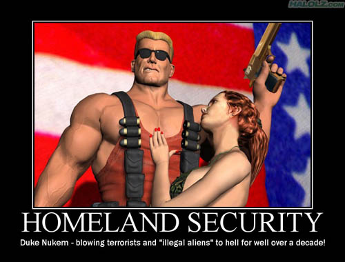 "HOMELAND SECURITY - Duke Nukem - blowing terrorists and ""illegal aliens"" to hell for well over a decade!"