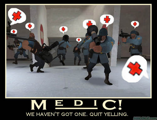MEDIC! WE HAVEN'T GOT ONE. QUIT YELLING.