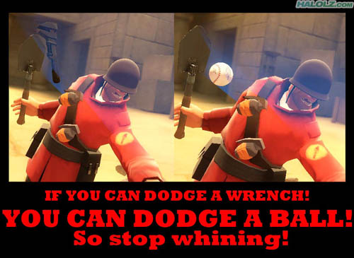 IF YOU CAN DODGE A WRENCH! YOU CAN DODGE A BALL! So stop whining!
