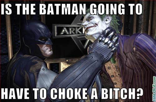 IS THE BATMAN GOING TO HAVE TO CHOKE A BITCH?