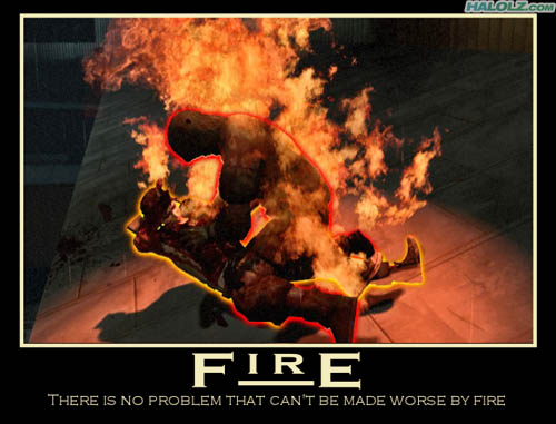 FIRE - THERE IS NO PROBLEM THAT CAN'T BE MADE WORSE BY FIRE