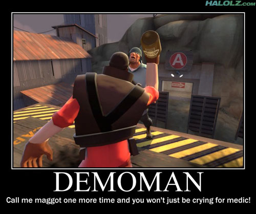 DEMOMAN - Call me maggot one more time and you won't just be crying for medic!