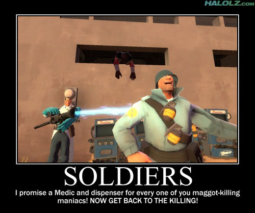 SOLDIERS - I promise a Medic and dispenser for every one of you maggot-killing-maniacs! NOW GET BACK TO THE KILLING!