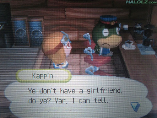 "Kapp'n: ""Ye don't have a girlfriend, do ye? Yar, I can tell."""