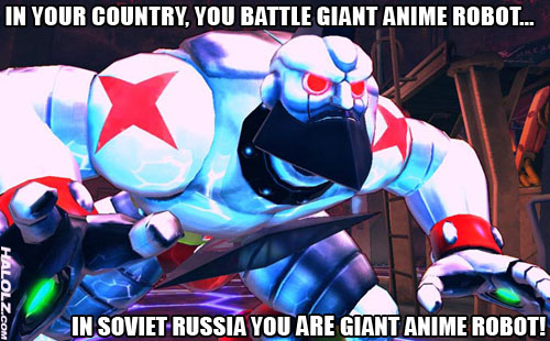 IN YOUR COUNTRY, YOU BATTLE GIANT ANIME ROBOT... IN SOVIET RUSSIA YOU ARE GIANT ANIME ROBOT!