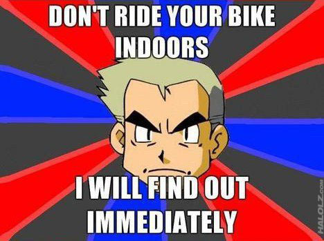 DON'T RIDE YOUR BIKE INDOORS I WILL FIND OUT IMMEDIATELY
