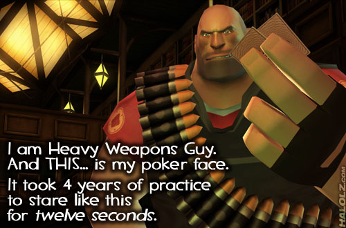 I am Heavy Weapons Guy. And THIS... is my poker face. It took 4 years of practice to stare like this for twelve seconds.