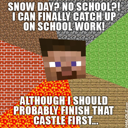 SNOW DAY? NO SCHOOL?! I CAN FINALLY CATCH UP ON SCHOOL WORK! ALTHOUGH I SHOULD PROBABLY FINISH THAT CASTLE FIRST...