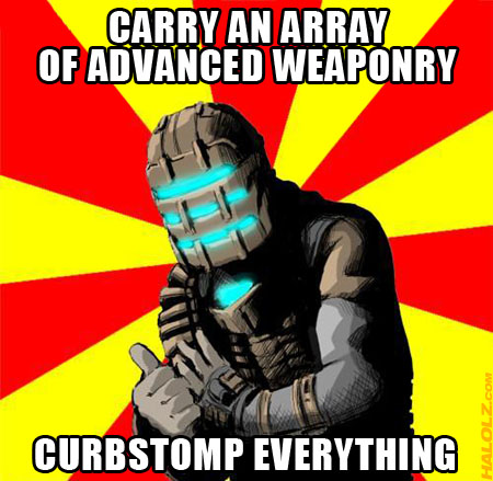 CARRY AN ARRAY OF ADVANCED WEAPONRY, CURBSTOMP EVERYTHING