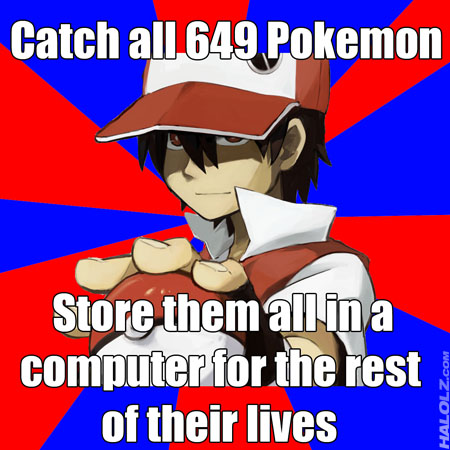 Catch all 649 Pokemon, Store them all in a computer for the rest of their lives