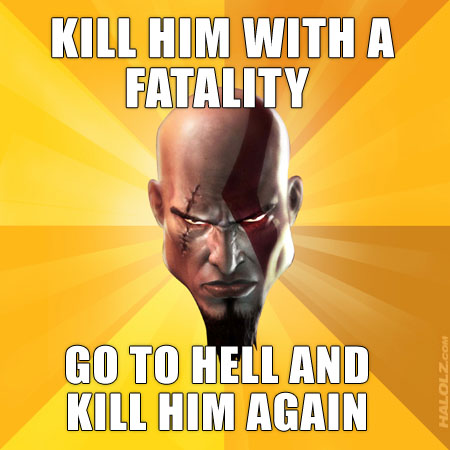 KILL HIM WITH A FATALITY, GO TO HELL AND KILL HIM AGAIN