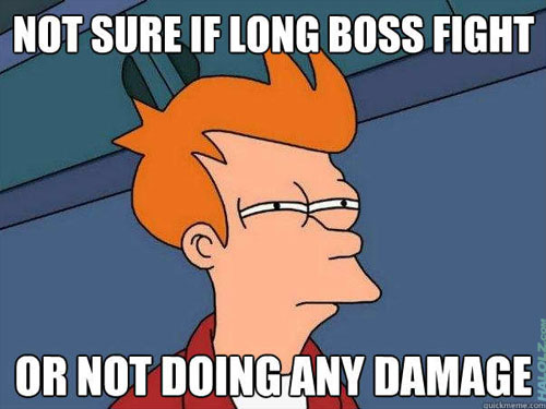 NOT SURE IF LONG BOSS FIGHT OR NOT DOING ANY DAMAGE