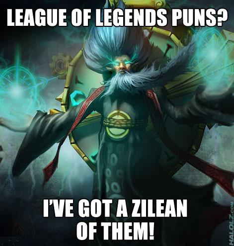 LEAGUE OF LEGENDS PUNS? I'VE GOT A ZILEAN OF THEM!