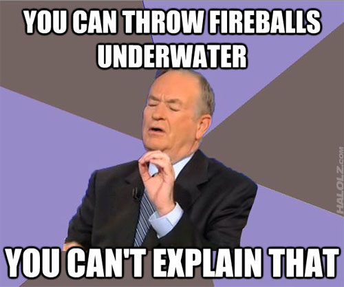 YOU CAN THROW FIREBALLS UNDERWATER, YOU CAN'T EXPLAIN THAT
