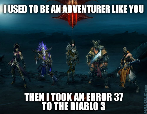 I USED TO BE AN ADVENTURER LIKE YOU, THEN I TOOK AN ERROR 37 TO THE DIABLO 3