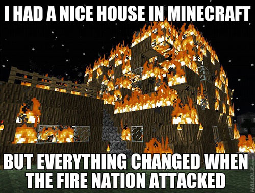 I HAD A NICE HOUSE IN MINECRAFT, BUT THEN EVERYTHING CHANGED WHEN THE FIRE NATION ATTACKED